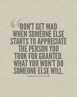 DON'T GET MAD WHEN SOMEONE ELSE STARTS TO APPRECIATE THE PERSON YOU TOOK FOR GRANTED. WHAT DO SOMEONE ELSE WILL. LOVEQUOTESPLUS.COM