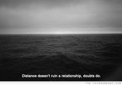 Distance doesn't ruin a relationship, doubts do.