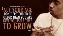 'ACT YOUR AGE DON'T PRETEND TO BE OLDER THAN YOU ARE GIVE YOURSELF TIME -NAS