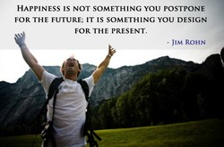 HAPPINESS IS NOT SOMETHING YOU POSTPONE 