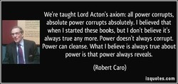 We're taught Lord Acton's axiom: all power corrupts, 
