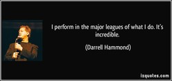 I perform in the major leagues of what I do. It's 