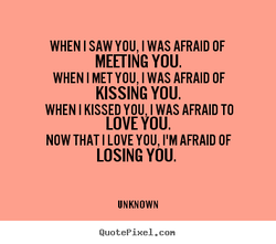 WHEN I SAW YOU, I WAS AFRAID OF 