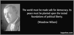 The world must be made safe for democracy. Its 