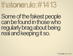 Some of the fakest people can be found in those who regularly brag about being real and keeping it so. thatonerule.com
