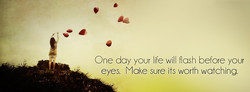 One day your ife will flash before your 