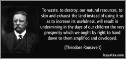 To waste, to destroy, our natural resources, to 