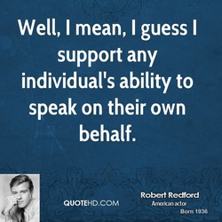 Well, I mean, I guess I support any individual's ability to speak on their own behalf. QUOTEHD.COM Robert Redford American actor Born 1936