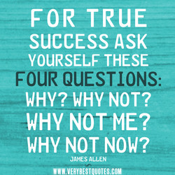 FOR TRUE SUCCESS ASK YOURSELF THESE FOUR QUESTIONS: WHY? WHY NOT? WHY NOT ME? WHY NOT NOW? JAMES ALLEN WWW.VERYBESTOUOTES.COM