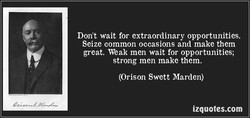 Don't wait for extraordinary opportunities. 