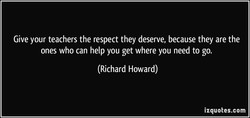 Give your teachers the respect they deserve, because they are the 