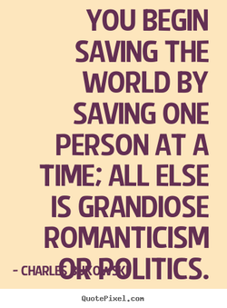 YOU BEGIN SAVING THE WORLD BY SAVING ONE PERSON AT A TIME; ALL ELSE IS GRANDIOSE ROMANTICISM - QuotePixeI. con