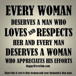 EVERY wortfAN DESERVES MAN WHO LOVES•RESPECTS HER AND EVERY MAN DESERVES WOMAN WHO APPRECIATES HIS EFFORTS HappyWivesClub.com Share this i' you're that woman and your husband is that man.