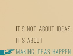 ITS NOT ABOUT IDEAS 
