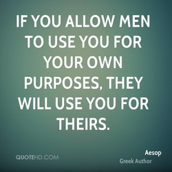 IF YOU ALLOW MEN TO USE YOU FOR YOUR OWN PURPOSES, THEY WILL USE YOU FOR THEIRS. Aesop QUOTEHD.COM Greek Author