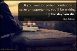 If you wait for perfect conditions to 