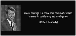 Moral courage is a more rare commodity than 
