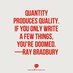 QUANTITY PRODUCES QUALITY. IF YOU ONLY WRITE A FEW THINGS, YOU'RE DOOMED. —RAY BRADBURY Witn Oy