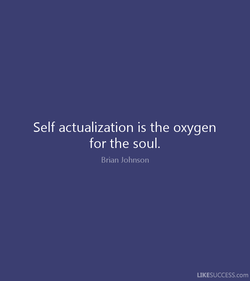 Self actualization is the oxygen 
