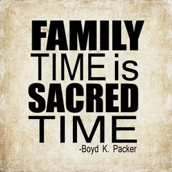 FAMILY TIME is SACRED TIME -Boyd K. Packer
