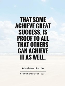 THAT SOME ACHIEVE GREAT SUCCESS, IS PROOF TO ALL THAT OTHERS CAN ACHIEVE IT AS WELL. Abraham Lincoln PICTURE QUOTES .