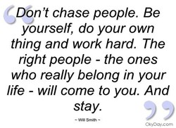 Don't chase people. Be 