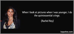 When I look at pictures when I was younger, I do 
