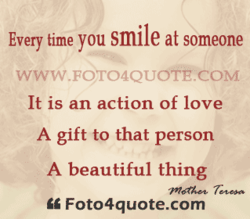 Every time you smile at someone WWW.FOT04QUOTE.COM It is an action of love A gift to that person A beautiful thing Fot04quote.com