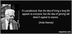 It's paradoxical, that the idea of living a long life 