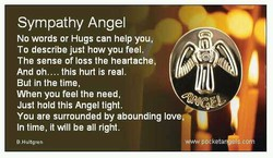Sympathy Angel No words or Hugs can help you, To describe just how you feel. The sense of loss the heartache, And oh.... this hurt is real. But in the time, When you feel the need, Just hold this Angel tight. You are surrounded by abounding love In time, itwill be all right. g IHultgrSn keta