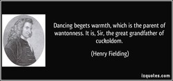 Dancing begets warmth, which is the parent of 