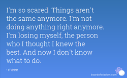 I'm so scared. Things aren't 