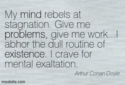 My mind rebels at stagnation. Give me problems, give me work. I abhor the dull routine of existence. I crave for mental exaltation. Arthur Conan Doyle meetvillecom