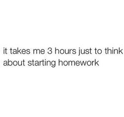 it takes me 3 hours just to think 