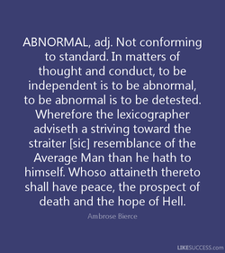 ABNORMAL, adj. Not conforming to standard. In matters of thought and conduct, to be independent is to be abnormal, to be abnormal is to be detested. Wherefore the lexicographer adviseth a striving toward the straiter Lsicl resemblance of the Average Man than he hath to himself. Whoso attaineth thereto shall have peace, the prospect of death and the hope of Hell. Ambrose Bierce LIKESUCCESS.com