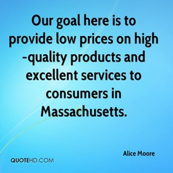 Our goal here is to provide low prices on high -quality products and excellent services to consumers in Massachusetts. Alice Moore QUOTEHD.COM