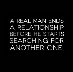 A REAL MAN ENDS A RELATIONSHIP BEFORE HE STARTS SEARCHING FOR ANOTHER ONE