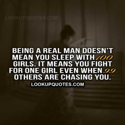 BEING A REAL MAN DOESN'T MEAN YOU SLEEP WITH mm GIRLS- IT MEANS YOU FIGHT FOR ONE GIRL EVEN WHEN OTHERS ARE CHASING YOU- LOOKUPQUOTES.COM