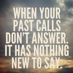 WHEN YOUR PAST CALLS DON'T ANSWER. IT HAS NOTHING NEW TO S