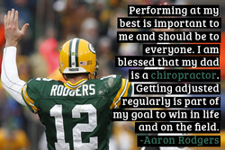 Performing at my best is4!4portant to me and should be to blessed that m dad is a chiropractor Getting a juste regu ar y is part of my goa to win in ife and on the field. -Aaron Rodgers