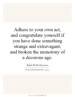 Adhere to your own act, and congratulate yourself if you have done something strange and extravagant, and broken the monotony of a decorous age. Ralph Waldo Emerson PICTURE QUOTES . PICTUREQU'TES