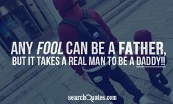 ANY FOOL CAN BE A FATHER, BUT IT TAKES A REAL BE A DADDY!! searchQotes.com