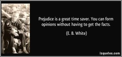 Prejudice is a great time saver. You can form 
