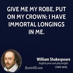 GIVE ME MY ROBE, PUT ON MY CROWN; I HAVE IMMORTAL LONGINGS IN ME. William Shakespeare English poet and playwright (1564-1616) QuoteHD.com
