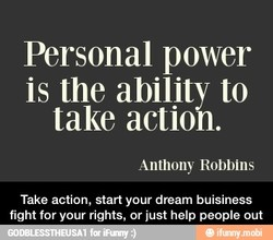 Personal power is the ability to take action. Anthony Robbins Take action, start your dream buisiness fight for your rights, or just help people out