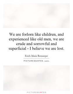 We are forlorn like children, and 