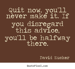 Quit now, you'll 