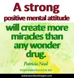 A strong —tie rnenW attiade will create more miracles than any wonder drug. PdriLiaNeal POSITIVEMOTIVATION.NET www.wordsonimages.com