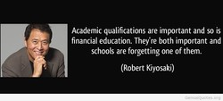 Academic qualifications are important and so is financial education. They're both important and schools are forgetting one of them. (Robert Kiyosaki)