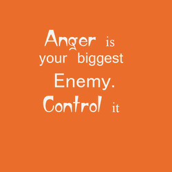 Anger is your biggest Enemy. Confror it